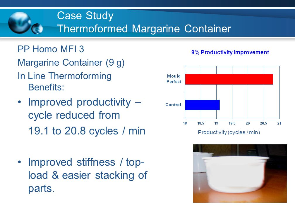 Case Study Thermoformed Margarine Container PP Homo MFI 3 Margarine Container (9 g) In Line Thermoforming Benefits: Improved productivity – cycle redu