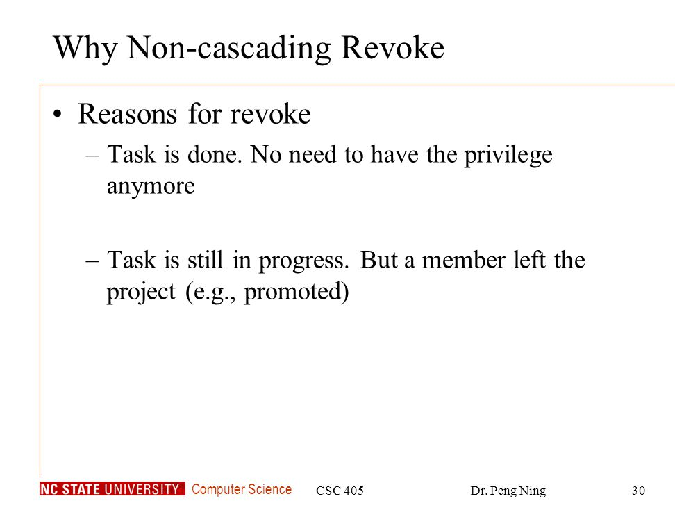 Computer Science CSC 405Dr. Peng Ning30 Why Non-cascading Revoke Reasons for revoke –Task is done.
