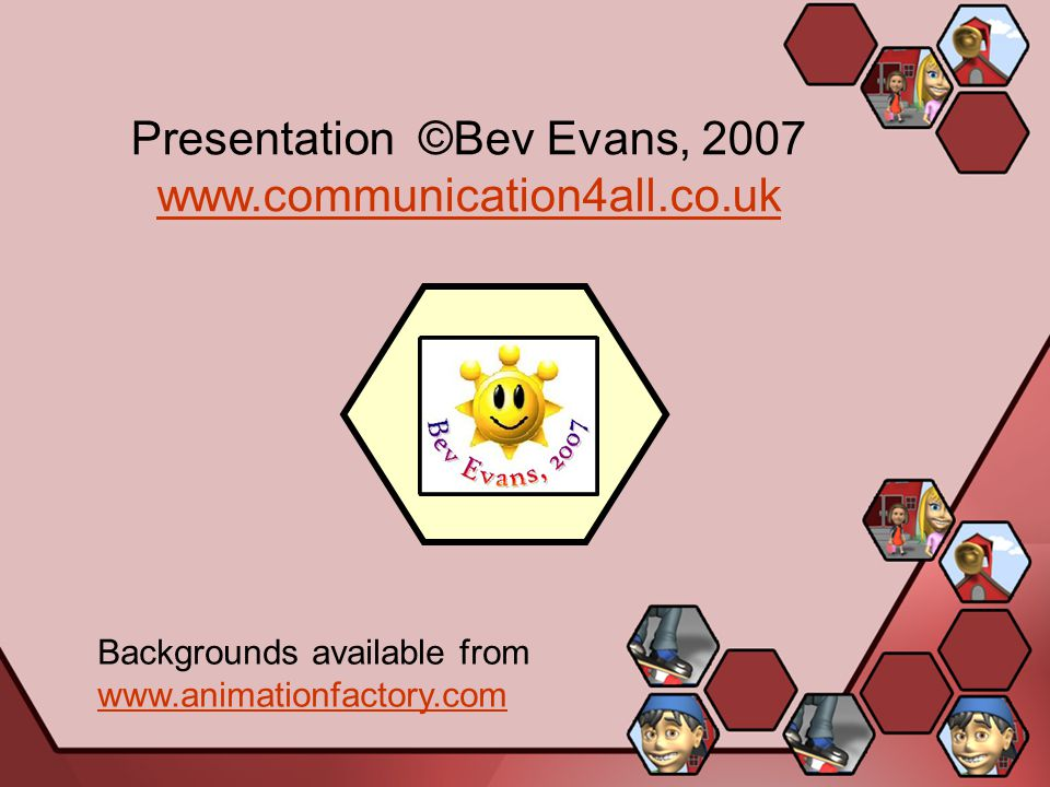 Presentation ©Bev Evans, 2007 www.communication4all.co.uk www.communication4all.co.uk Backgrounds available from www.animationfactory.com www.animationfactory.com