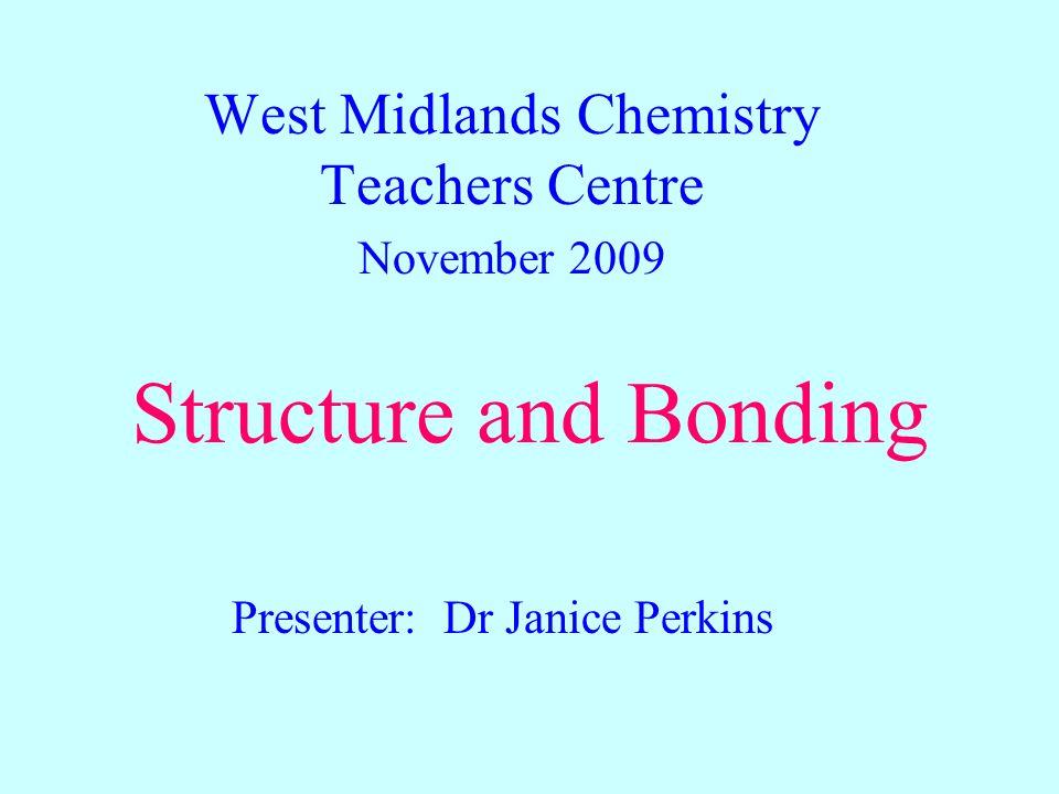 Structure and Bonding West Midlands Chemistry Teachers Centre November 2009 Presenter: Dr Janice Perkins