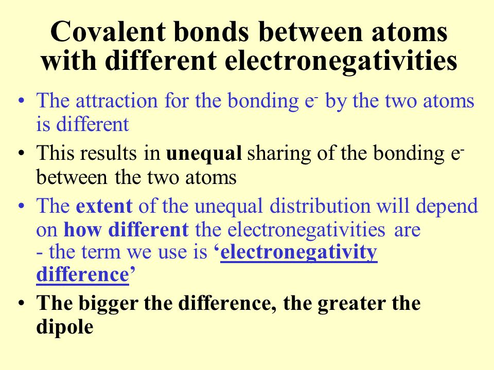 Covalent bonds between atoms with different electronegativities The attraction for the bonding e - by the two atoms is different This results in unequ