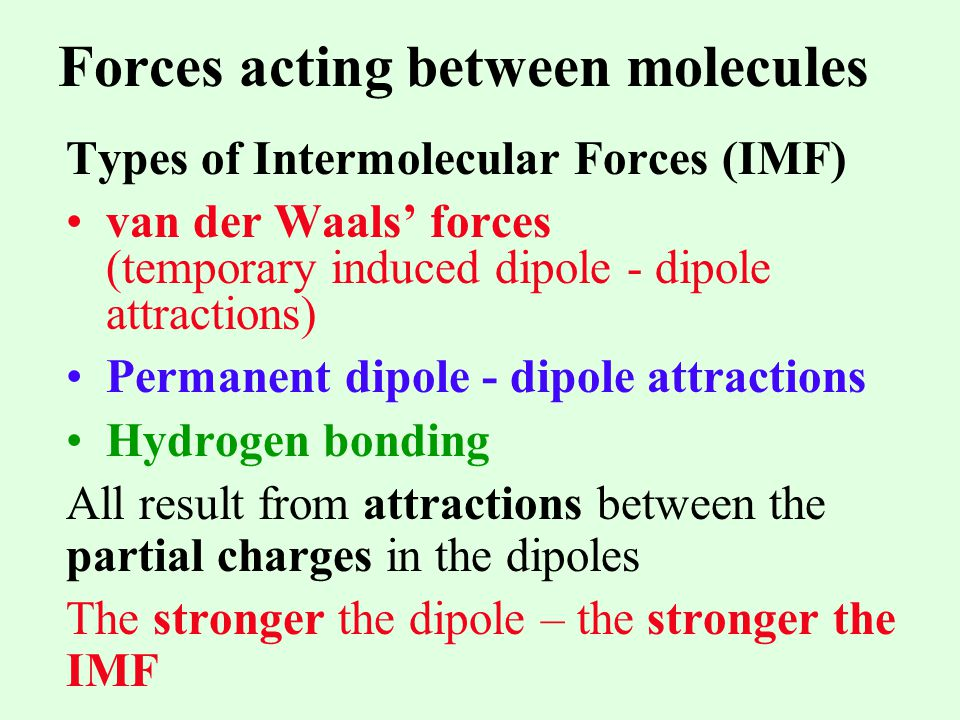 Forces acting between molecules Types of Intermolecular Forces (IMF) van der Waals forces (temporary induced dipole - dipole attractions) Permanent di