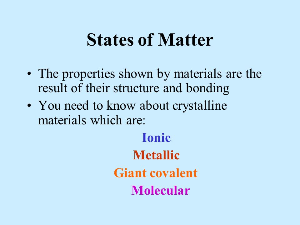 States of Matter The properties shown by materials are the result of their structure and bonding You need to know about crystalline materials which ar