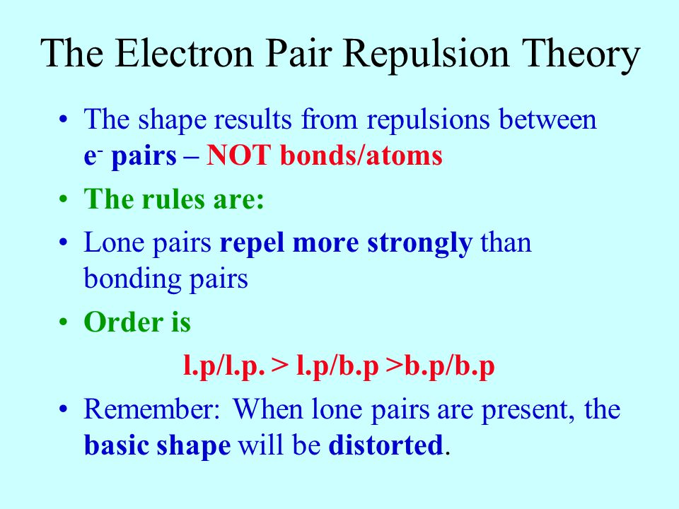 The Electron Pair Repulsion Theory The shape results from repulsions between e - pairs – NOT bonds/atoms The rules are: Lone pairs repel more strongly