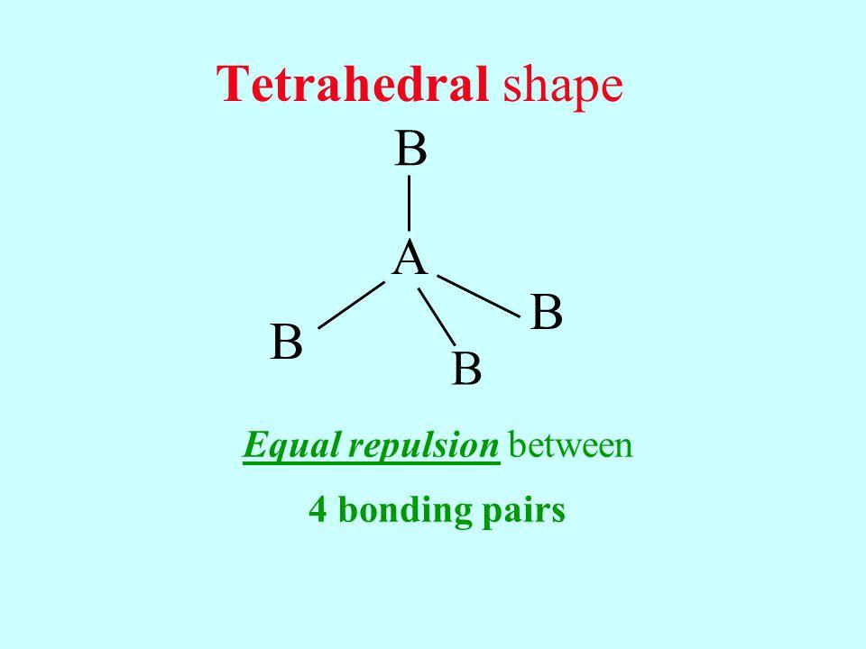 Tetrahedral shape Equal repulsion between 4 bonding pairs B B B B A