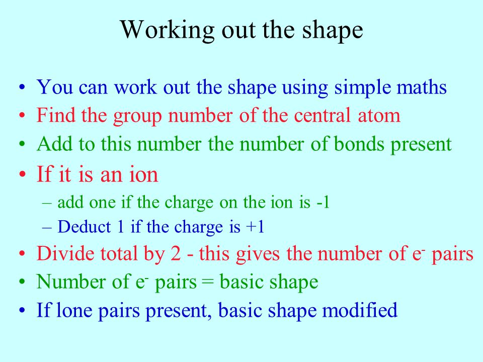 Working out the shape You can work out the shape using simple maths Find the group number of the central atom Add to this number the number of bonds p