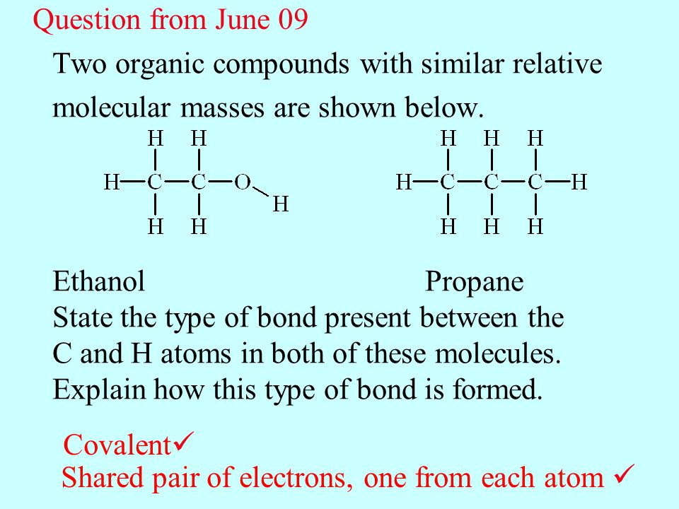 Two organic compounds with similar relative molecular masses are shown below. Ethanol Propane State the type of bond present between the C and H atoms