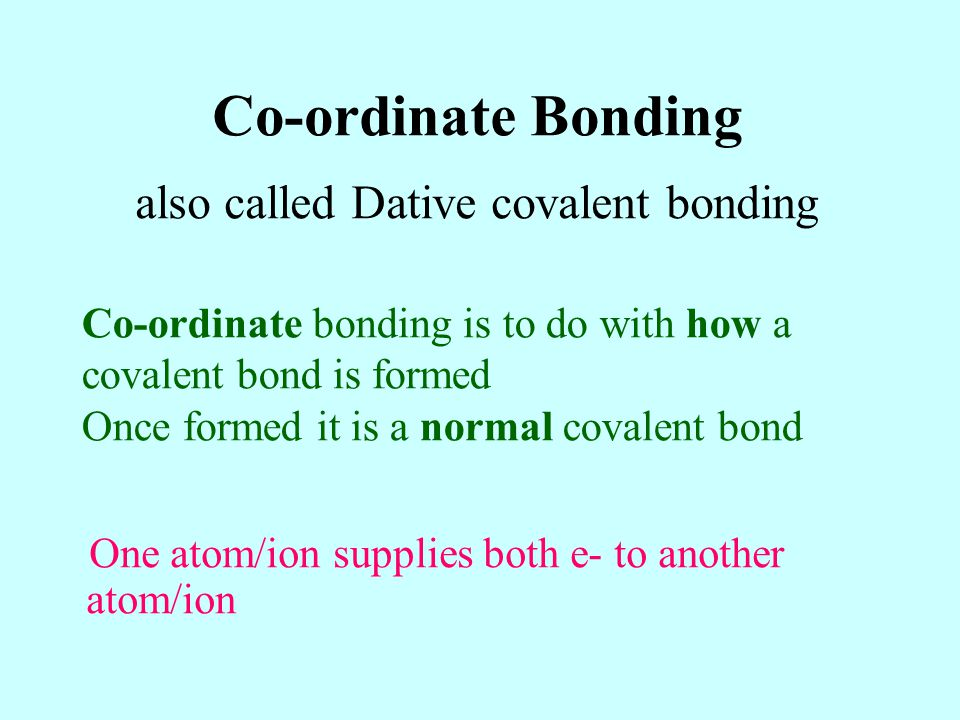 Co-ordinate bonding is to do with how a covalent bond is formed Once formed it is a normal covalent bond Co-ordinate Bonding also called Dative covale