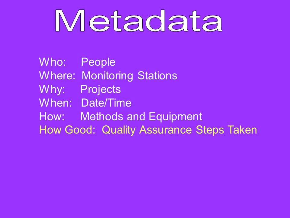 Who: People Where: Monitoring Stations Why: Projects When: Date/Time How: Methods and Equipment How Good: Quality Assurance Steps Taken