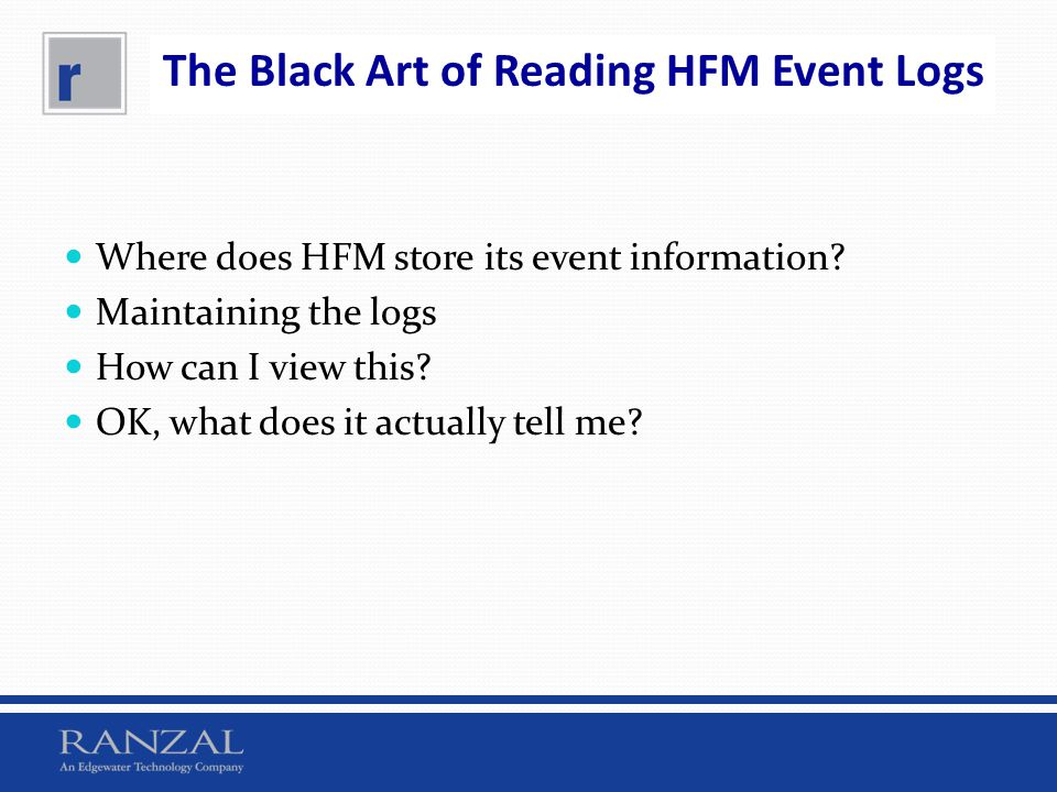 The Black Art of Reading HFM Event Logs Where does HFM store its event information? Maintaining the logs How can I view this? OK, what does it actuall