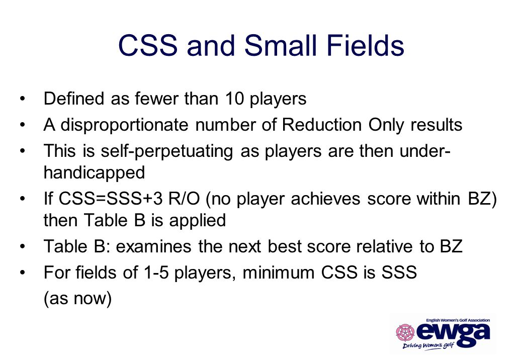 CSS and Small Fields Defined as fewer than 10 players A disproportionate number of Reduction Only results This is self-perpetuating as players are the