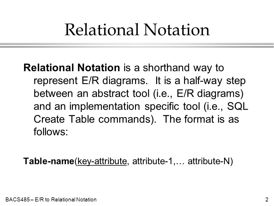 BACS485 – E/R to Relational Notation2 Relational Notation Relational Notation is a shorthand way to represent E/R diagrams.