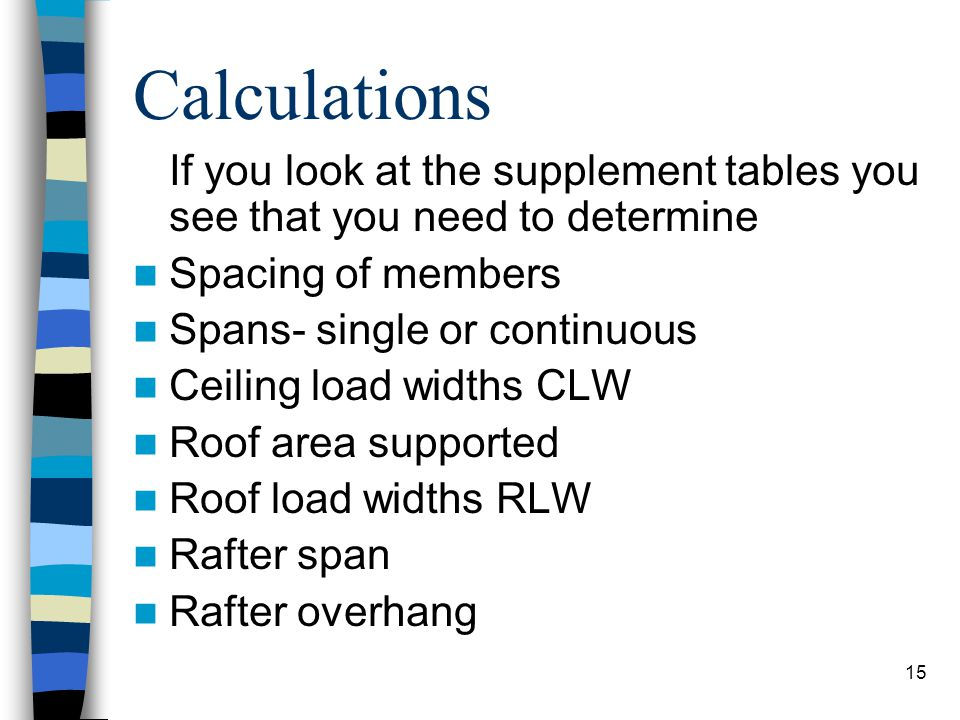 15 Calculations If you look at the supplement tables you see that you need to determine Spacing of members Spans- single or continuous Ceiling load wi