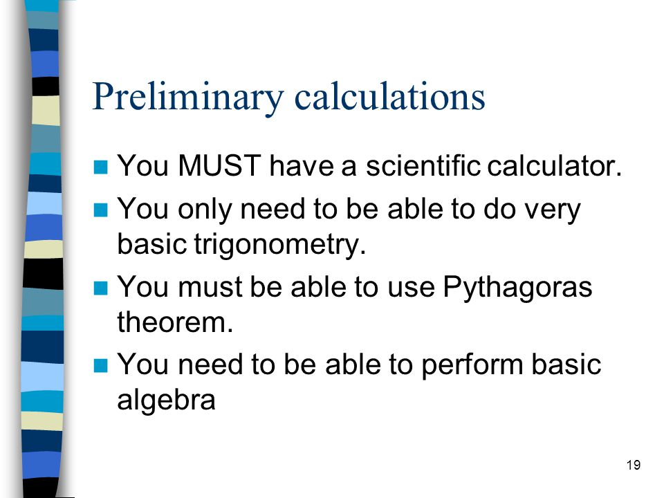19 Preliminary calculations You MUST have a scientific calculator. You only need to be able to do very basic trigonometry. You must be able to use Pyt