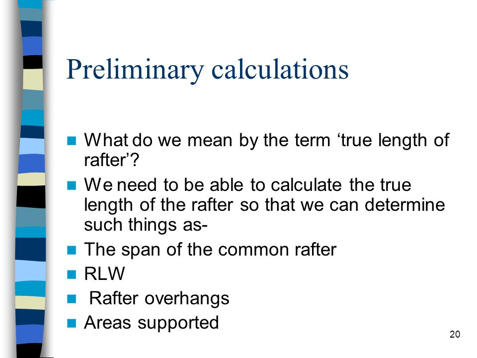 20 Preliminary calculations What do we mean by the term true length of rafter? We need to be able to calculate the true length of the rafter so that w