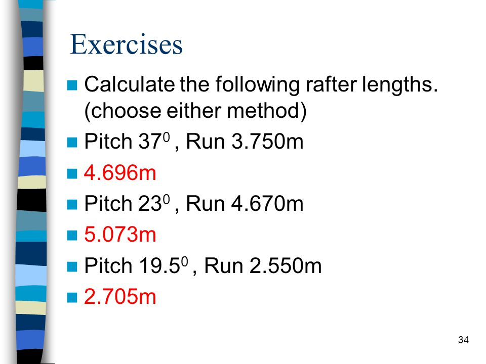 34 Exercises Calculate the following rafter lengths. (choose either method) Pitch 37 0, Run 3.750m 4.696m Pitch 23 0, Run 4.670m 5.073m Pitch 19.5 0,
