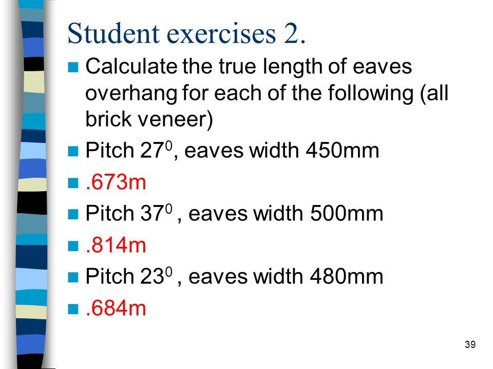 39 Student exercises 2. Calculate the true length of eaves overhang for each of the following (all brick veneer) Pitch 27 0, eaves width 450mm.673m Pi