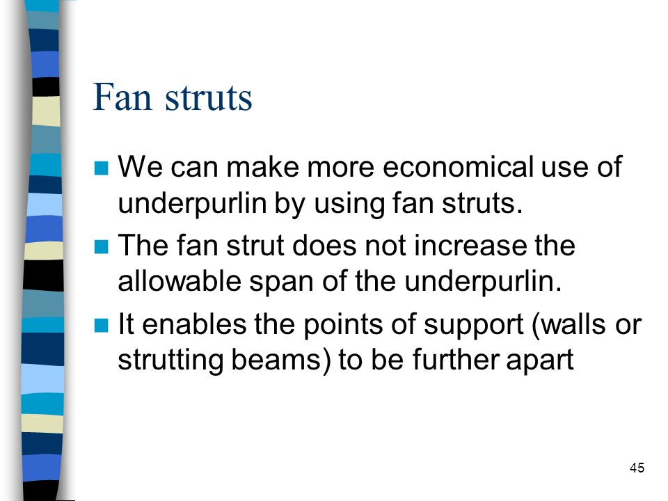 45 Fan struts We can make more economical use of underpurlin by using fan struts. The fan strut does not increase the allowable span of the underpurli