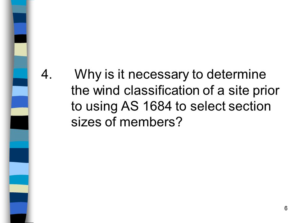 6 4. Why is it necessary to determine the wind classification of a site prior to using AS 1684 to select section sizes of members?