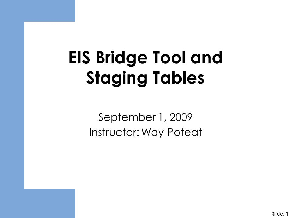 EIS Bridge Tool and Staging Tables September 1, 2009 Instructor: Way Poteat Slide: 1