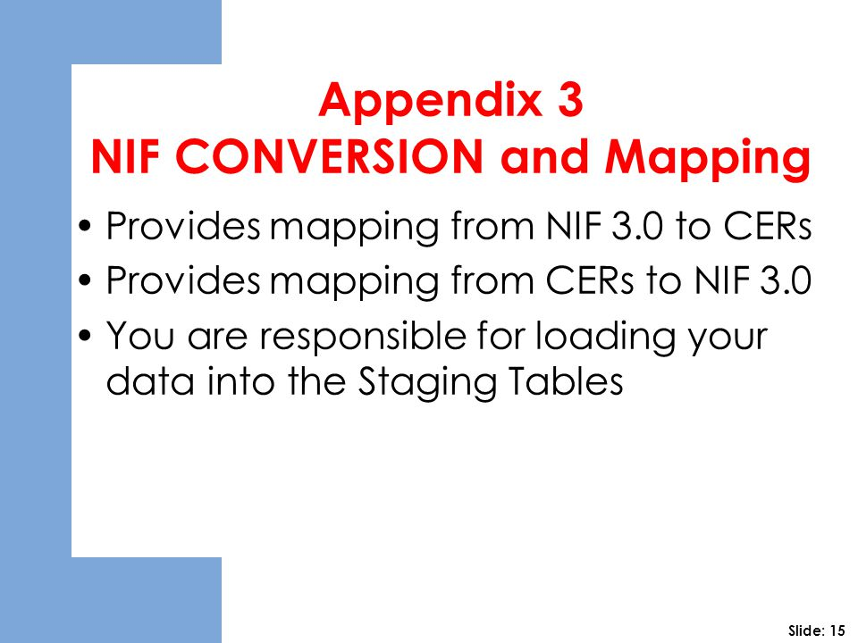 Appendix 3 NIF CONVERSION and Mapping Provides mapping from NIF 3.0 to CERs Provides mapping from CERs to NIF 3.0 You are responsible for loading your data into the Staging Tables Slide: 15