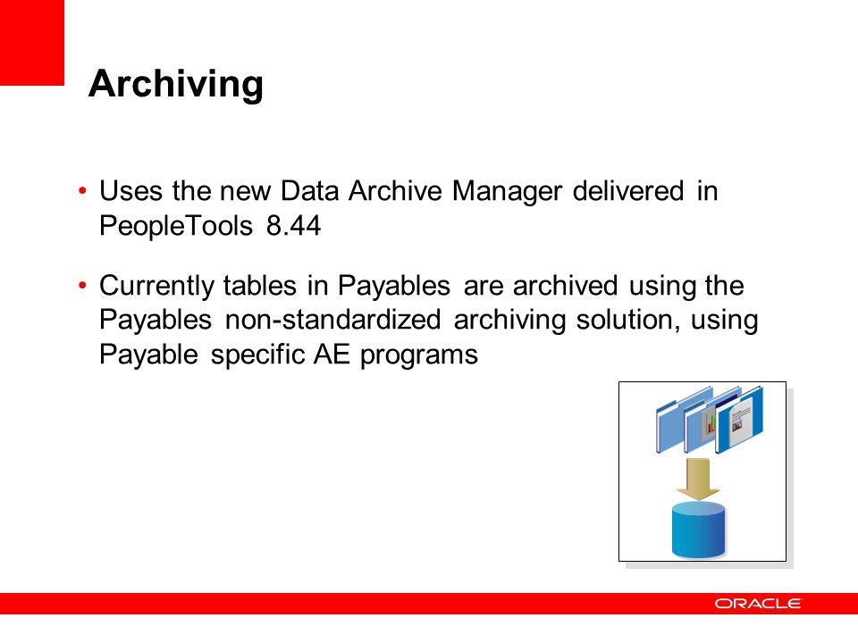 Archiving Uses the new Data Archive Manager delivered in PeopleTools 8.44 Currently tables in Payables are archived using the Payables non-standardize