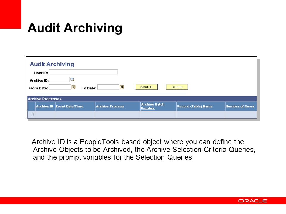 Audit Archiving Archive ID is a PeopleTools based object where you can define the Archive Objects to be Archived, the Archive Selection Criteria Queri