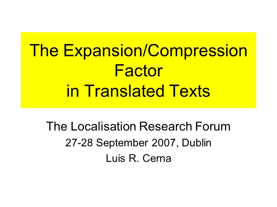 The Expansion/Compression Factor in Translated Texts The Localisation Research Forum 27-28 September 2007, Dublin Luis R.