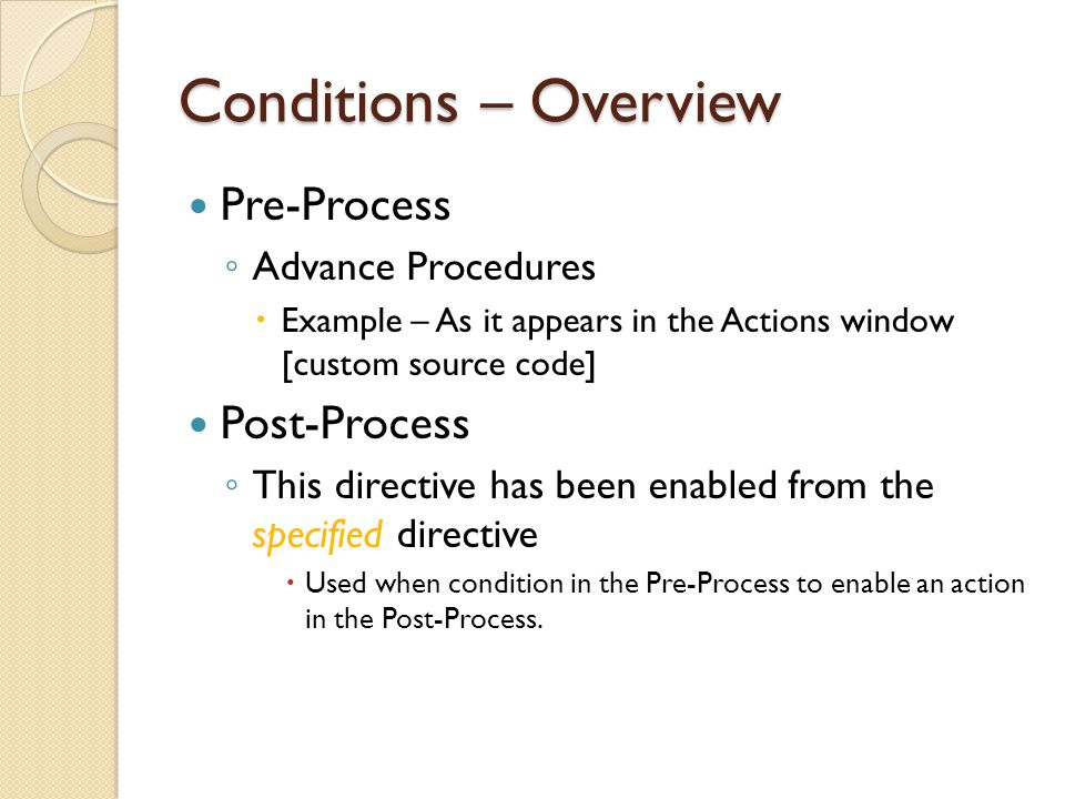 Conditions – Overview Pre-Process Advance Procedures Example – As it appears in the Actions window [custom source code] Post-Process This directive ha