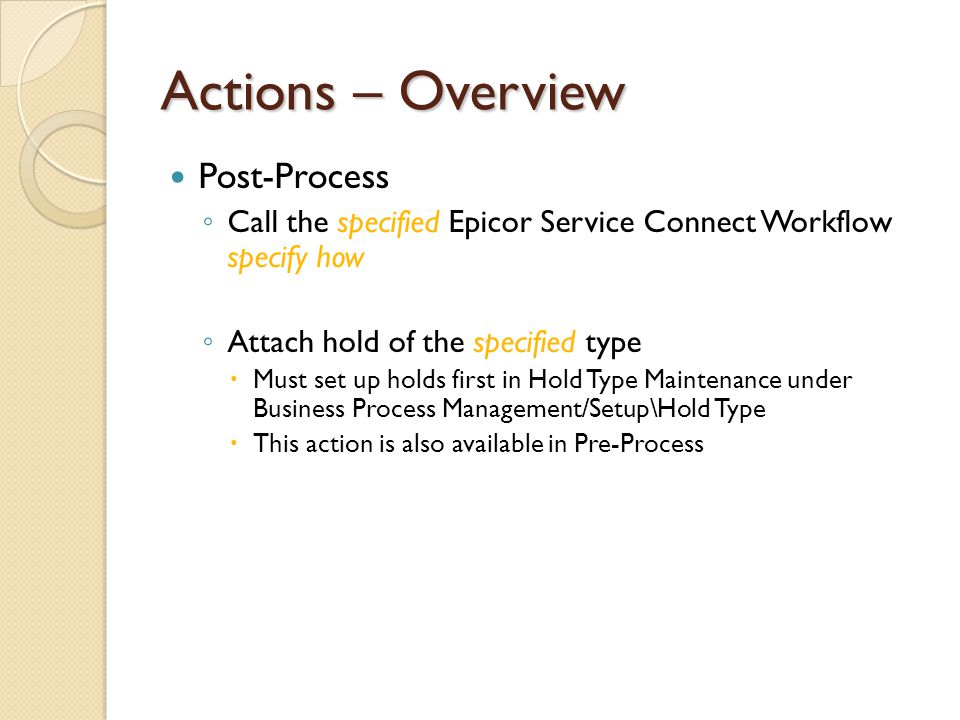 Actions – Overview Post-Process Call the specified Epicor Service Connect Workflow specify how Attach hold of the specified type Must set up holds fir