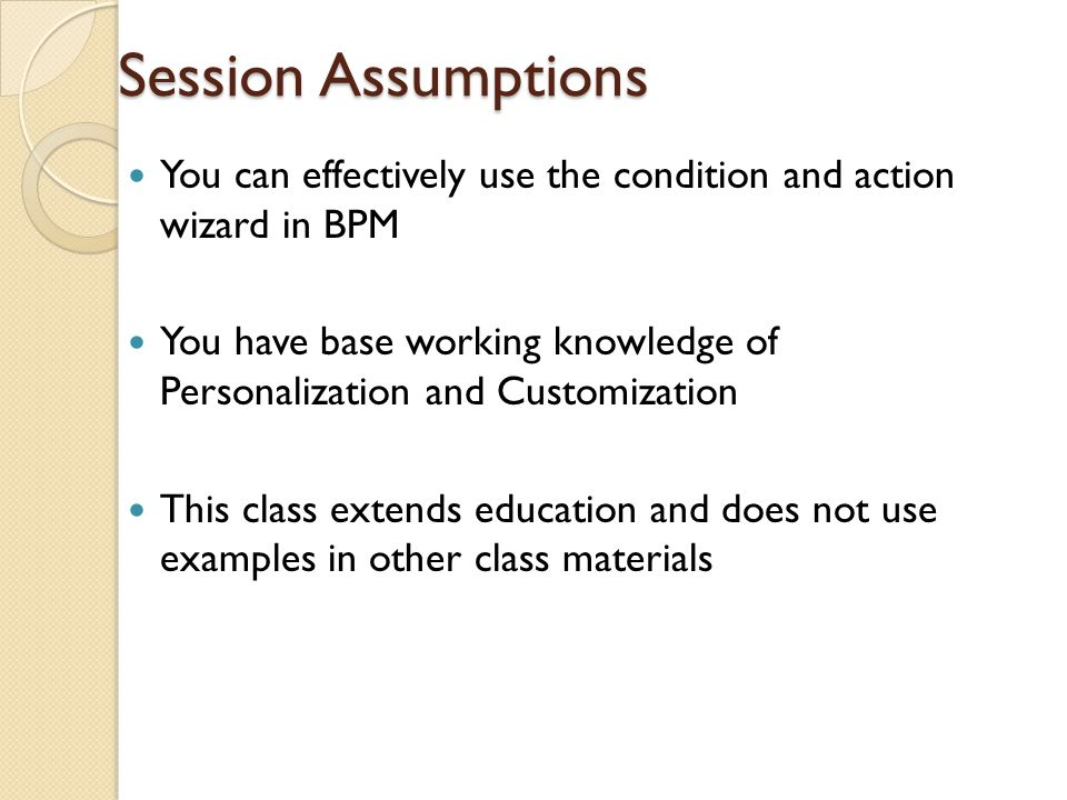 Session Assumptions You can effectively use the condition and action wizard in BPM You have base working knowledge of Personalization and Customizatio