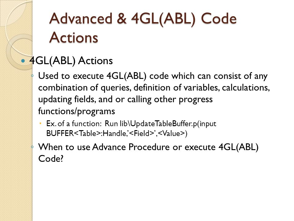 Advanced & 4GL(ABL) Code Actions 4GL(ABL) Actions Used to execute 4GL(ABL) code which can consist of any combination of queries, definition of variabl
