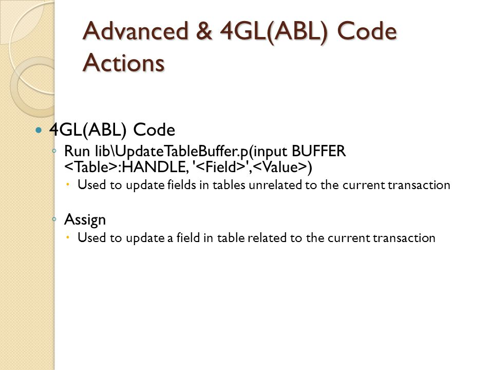 Advanced & 4GL(ABL) Code Actions 4GL(ABL) Code Run lib\UpdateTableBuffer.p(input BUFFER :HANDLE, ' ', ) Used to update fields in tables unrelated to t