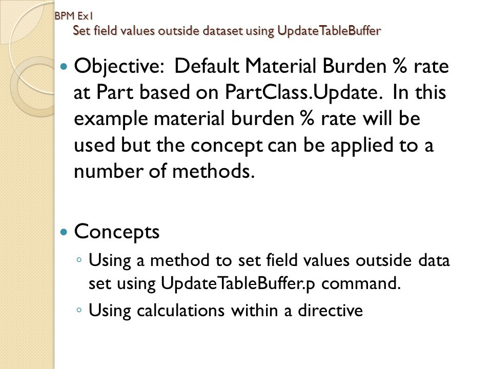 BPM Ex1 Set field values outside dataset using UpdateTableBuffer Objective: Default Material Burden % rate at Part based on PartClass.Update. In this
