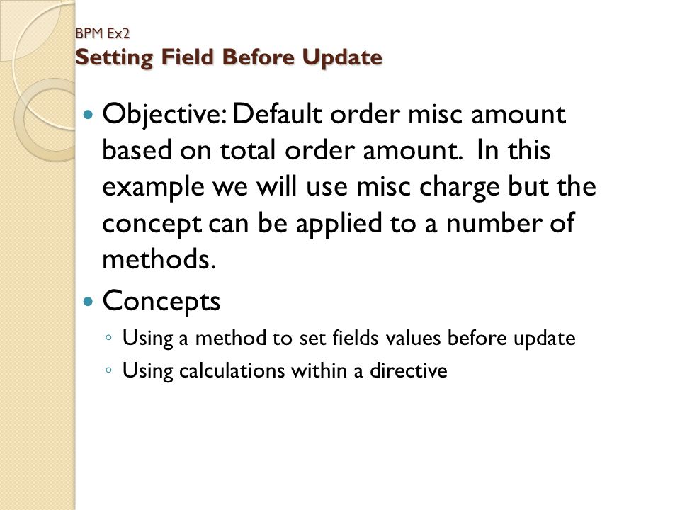 BPM Ex2 Setting Field Before Update Objective: Default order misc amount based on total order amount. In this example we will use misc charge but the