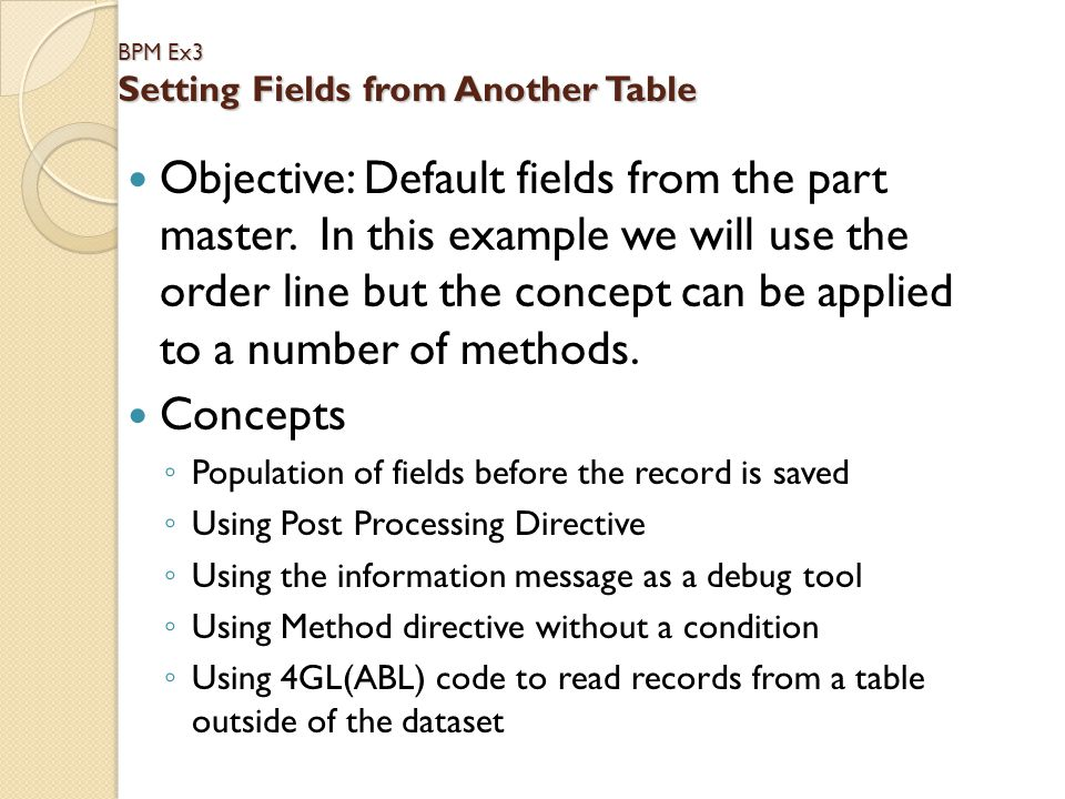 BPM Ex3 Setting Fields from Another Table Objective: Default fields from the part master. In this example we will use the order line but the concept c