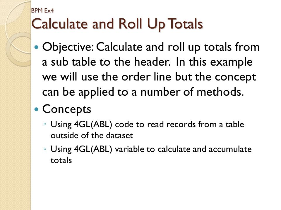BPM Ex4 Calculate and Roll Up Totals Objective: Calculate and roll up totals from a sub table to the header. In this example we will use the order lin