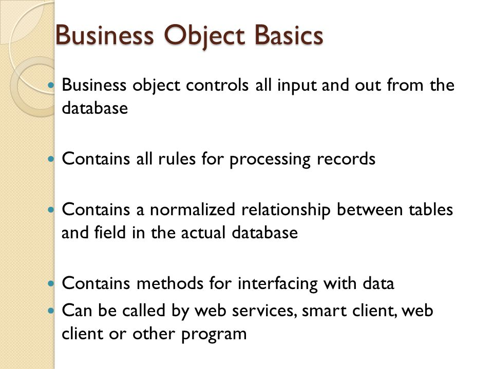 Business Object Basics Business object controls all input and out from the database Contains all rules for processing records Contains a normalized re