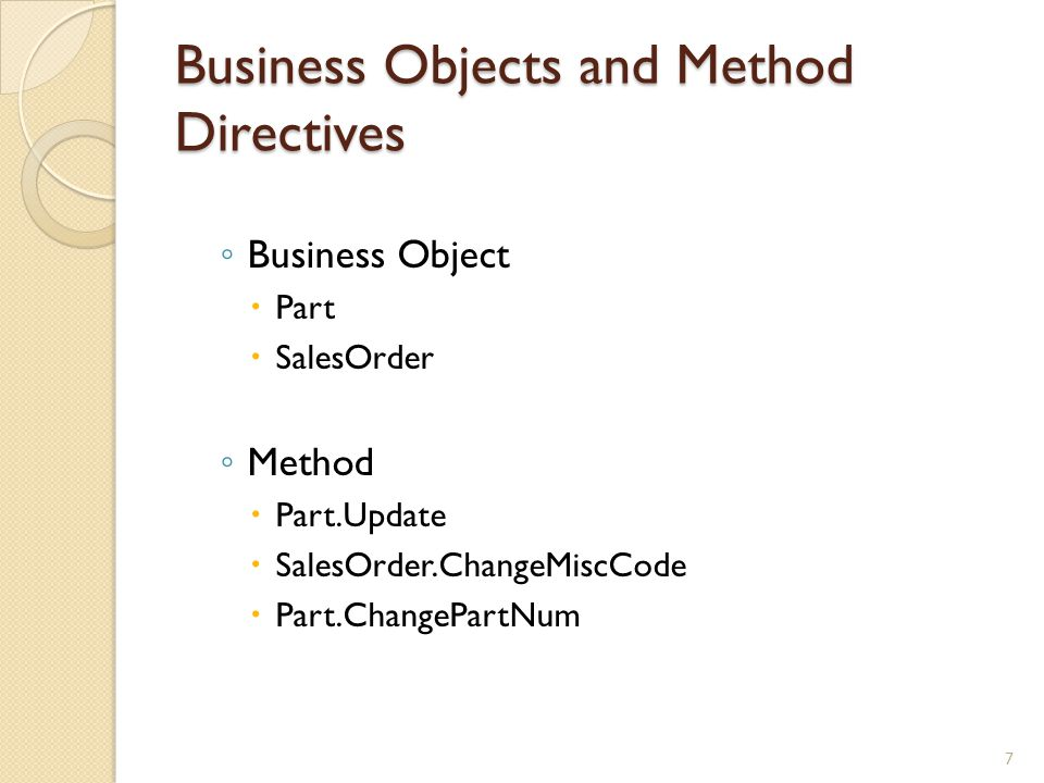 Business Objects and Method Directives Business Object Part SalesOrder Method Part.Update SalesOrder.ChangeMiscCode Part.ChangePartNum 7