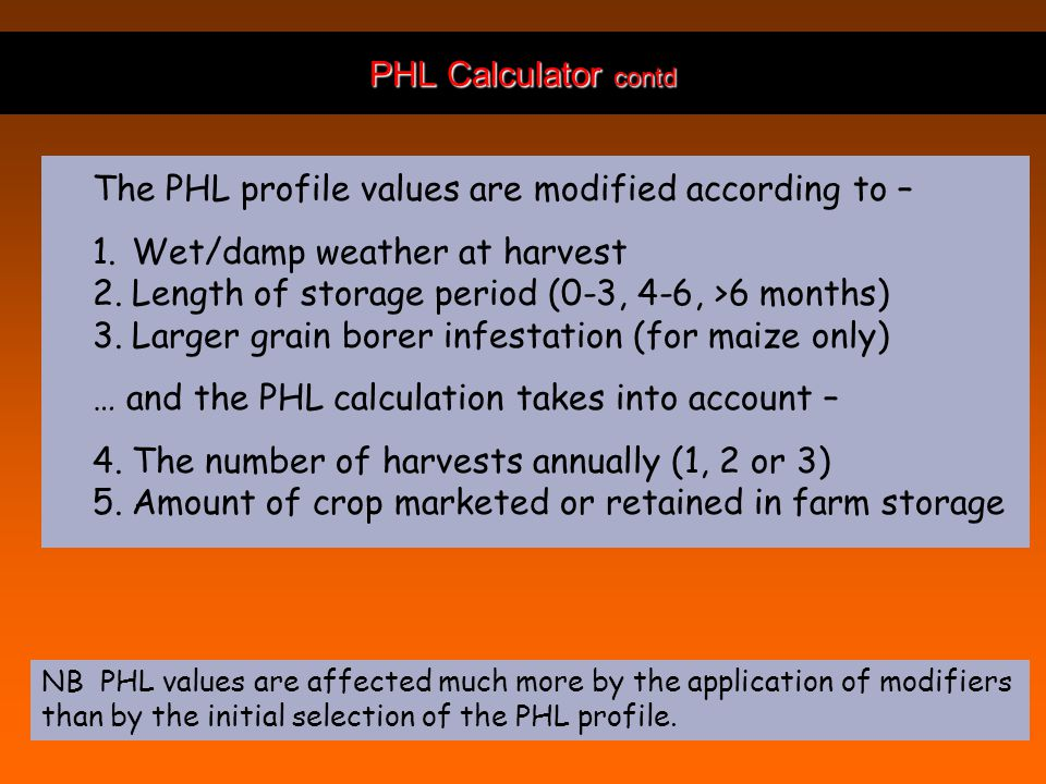 PHL Calculator contd The PHL profile values are modified according to – 1.Wet/damp weather at harvest 2.Length of storage period (0-3, 4-6, >6 months) 3.Larger grain borer infestation (for maize only) … and the PHL calculation takes into account – 4.The number of harvests annually (1, 2 or 3) 5.Amount of crop marketed or retained in farm storage NB PHL values are affected much more by the application of modifiers than by the initial selection of the PHL profile.