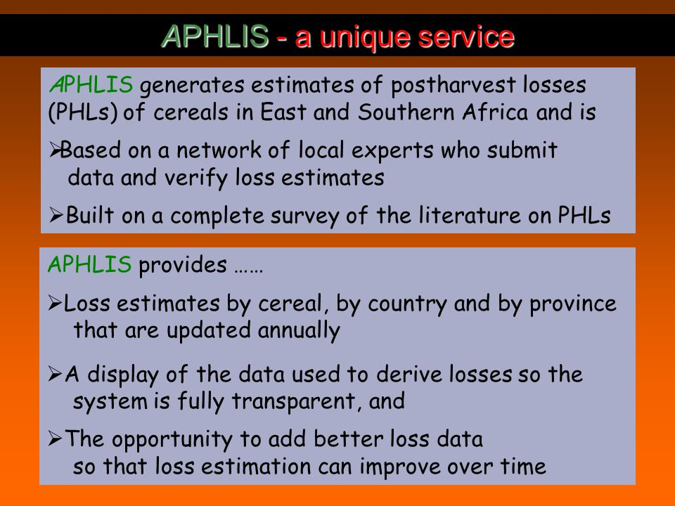 APHLIS - a unique service APHLIS generates estimates of postharvest losses (PHLs) of cereals in East and Southern Africa and is Based on a network of local experts who submit data and verify loss estimates Built on a complete survey of the literature on PHLs APHLIS provides …… Loss estimates by cereal, by country and by province that are updated annually A display of the data used to derive losses so the system is fully transparent, and The opportunity to add better loss data so that loss estimation can improve over time