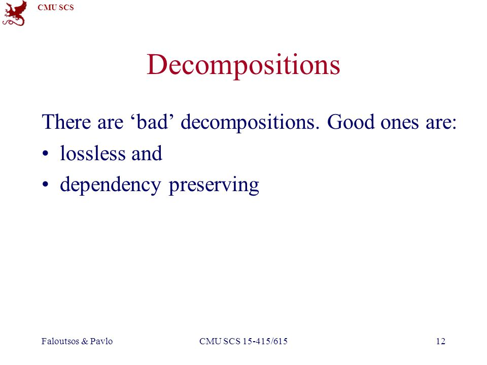 CMU SCS Faloutsos & PavloCMU SCS 15-415/61512 Decompositions There are bad decompositions.