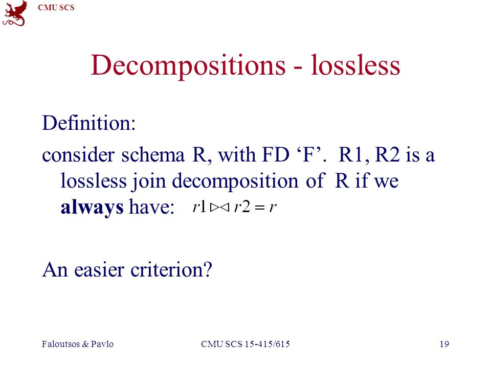 CMU SCS Faloutsos & PavloCMU SCS 15-415/61519 Decompositions - lossless Definition: consider schema R, with FD F.