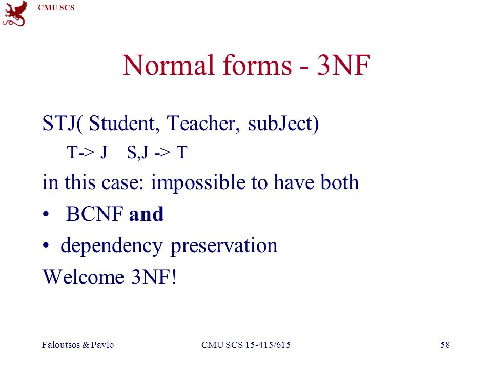 CMU SCS Faloutsos & PavloCMU SCS 15-415/61558 Normal forms - 3NF STJ( Student, Teacher, subJect) T-> J S,J -> T in this case: impossible to have both BCNF and dependency preservation Welcome 3NF!