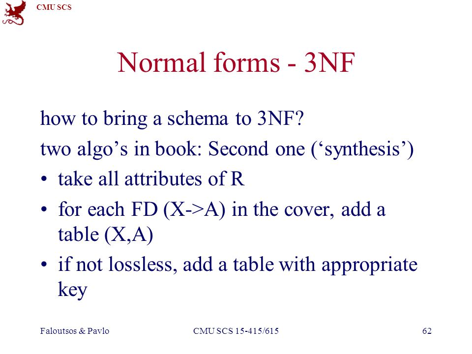 CMU SCS Faloutsos & PavloCMU SCS 15-415/61562 Normal forms - 3NF how to bring a schema to 3NF.