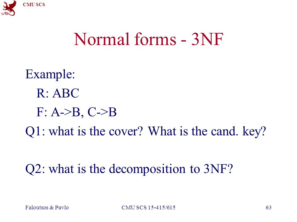 CMU SCS Faloutsos & PavloCMU SCS 15-415/61563 Normal forms - 3NF Example: R: ABC F: A->B, C->B Q1: what is the cover.