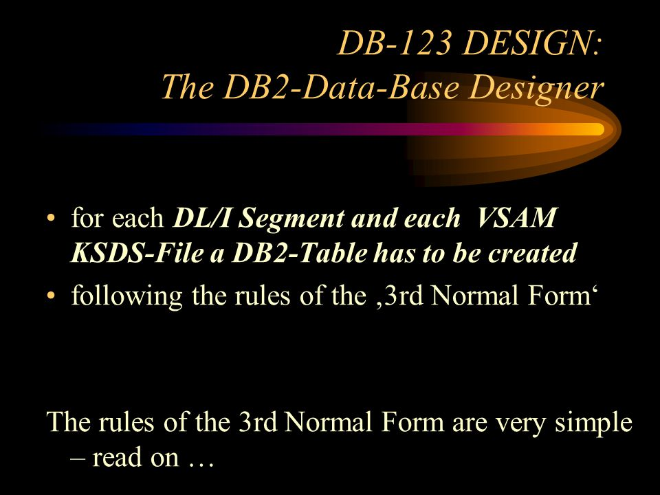 DB-123 DESIGN: The DB2-Data-Base Designer for each DL/I Segment and each VSAM KSDS-File a DB2-Table has to be created following the rules of the 3rd Normal Form The rules of the 3rd Normal Form are very simple – read on …
