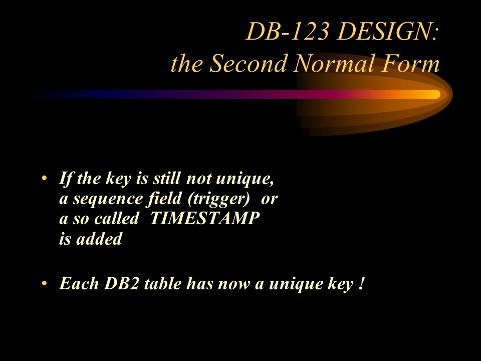 DB-123 DESIGN: the Second Normal Form If the key is still not unique, a sequence field (trigger) or a so called TIMESTAMP is added Each DB2 table has now a unique key !