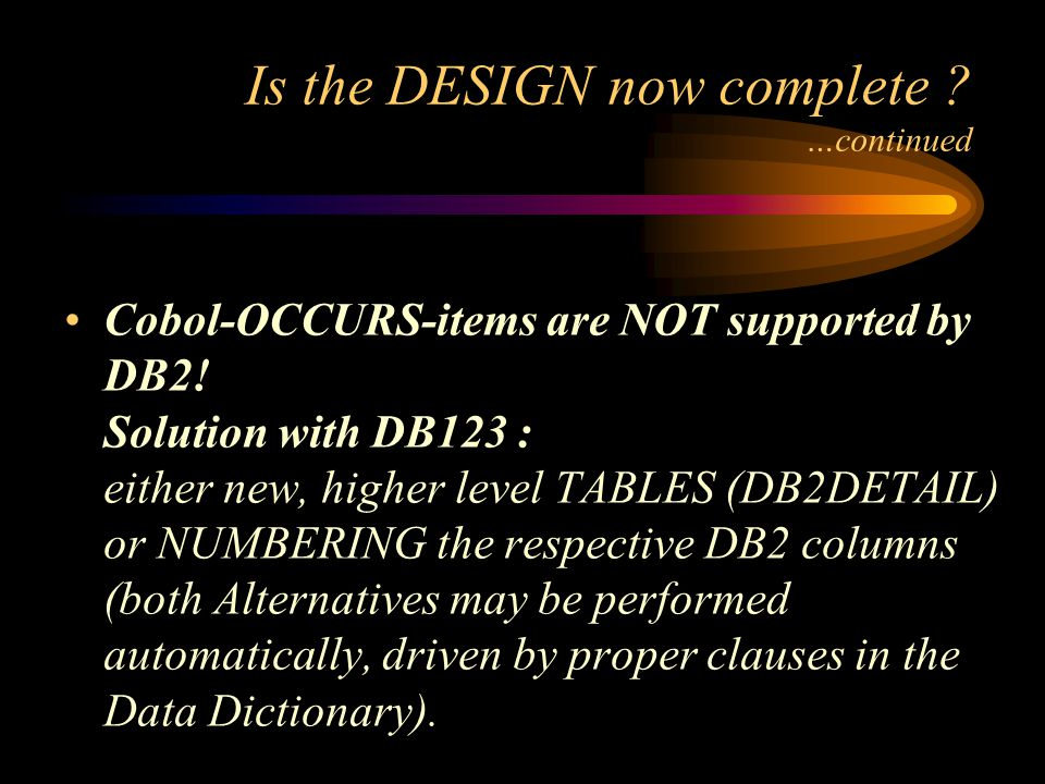 Is the DESIGN now complete . …continued Cobol-OCCURS-items are NOT supported by DB2.