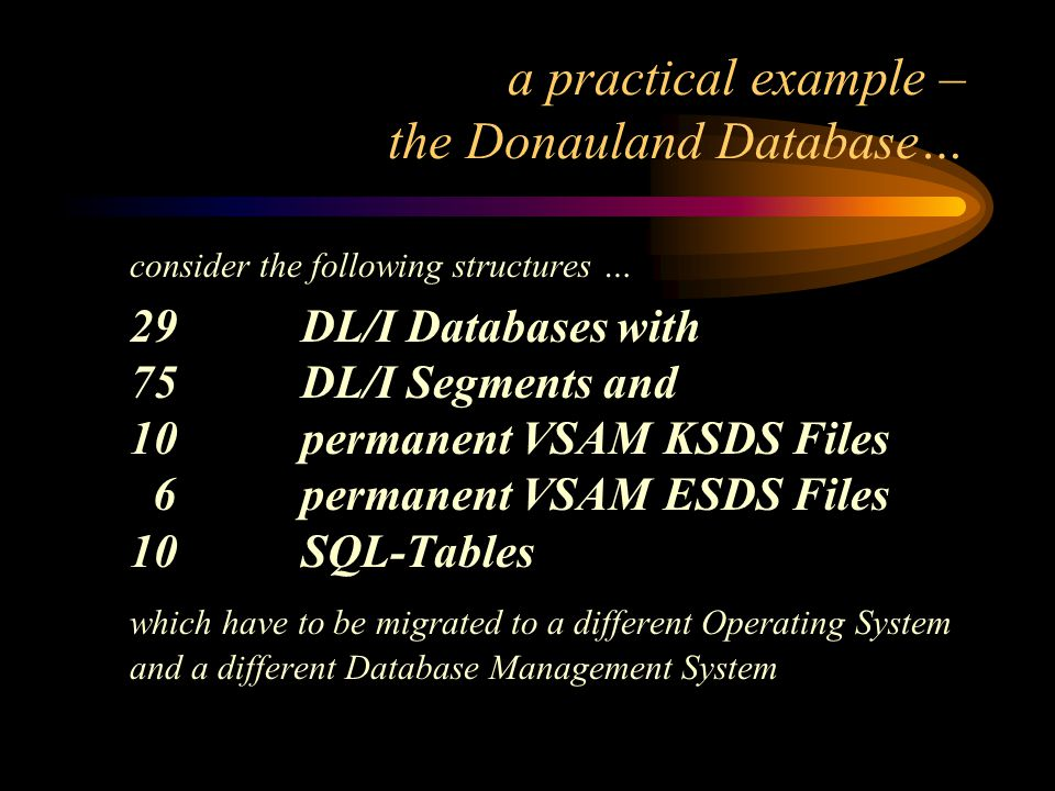 a practical example – the Donauland Database… consider the following structures … 29DL/I Databases with 75 DL/I Segments and 10 permanent VSAM KSDS Files 6 permanent VSAM ESDS Files 10 SQL-Tables which have to be migrated to a different Operating System and a different Database Management System